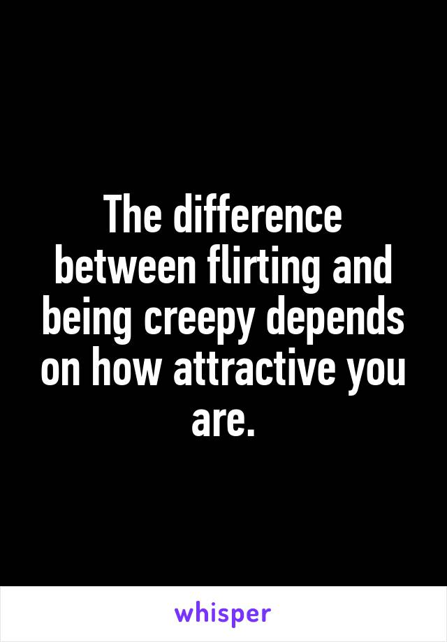 The difference between flirting and being creepy depends on how attractive you are.