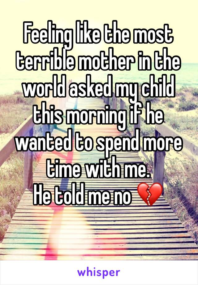 Feeling like the most terrible mother in the world asked my child this morning if he wanted to spend more time with me.  He told me no 💔