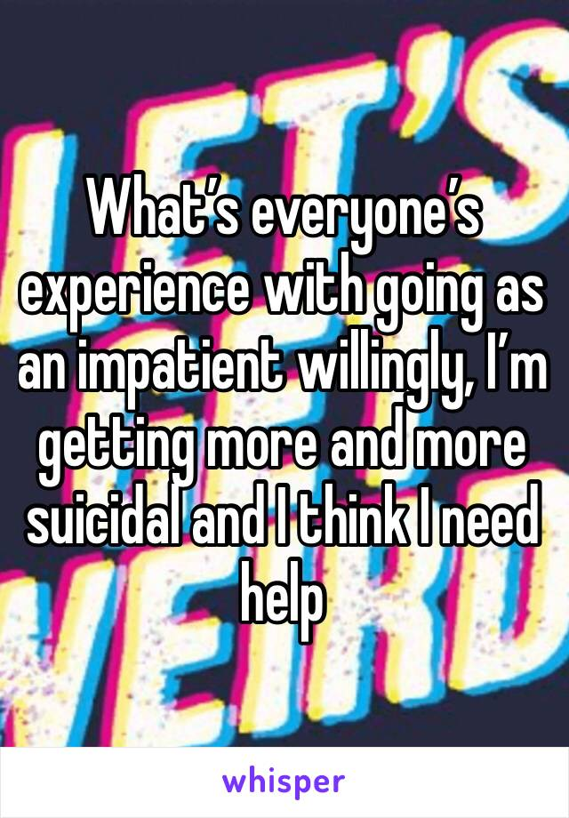 What's everyone's experience with going as an impatient willingly, I'm getting more and more suicidal and I think I need help