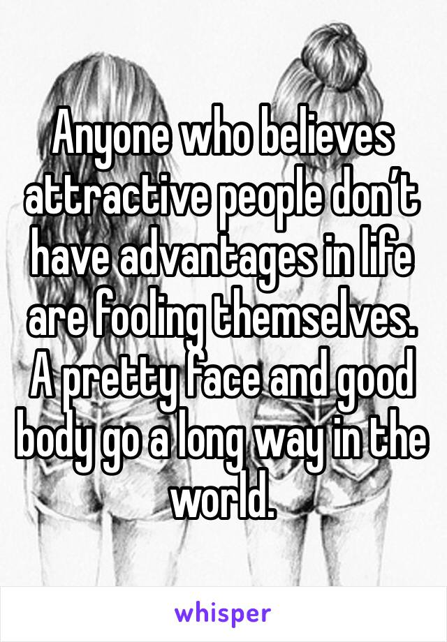 Anyone who believes attractive people don't have advantages in life are fooling themselves. A pretty face and good body go a long way in the world.