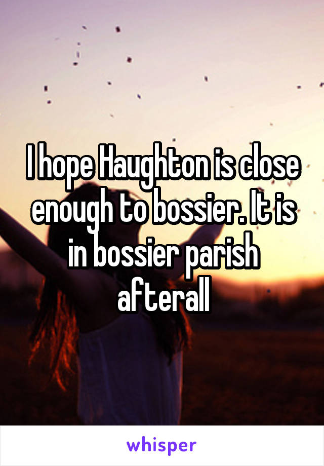 I hope Haughton is close enough to bossier. It is in bossier parish afterall