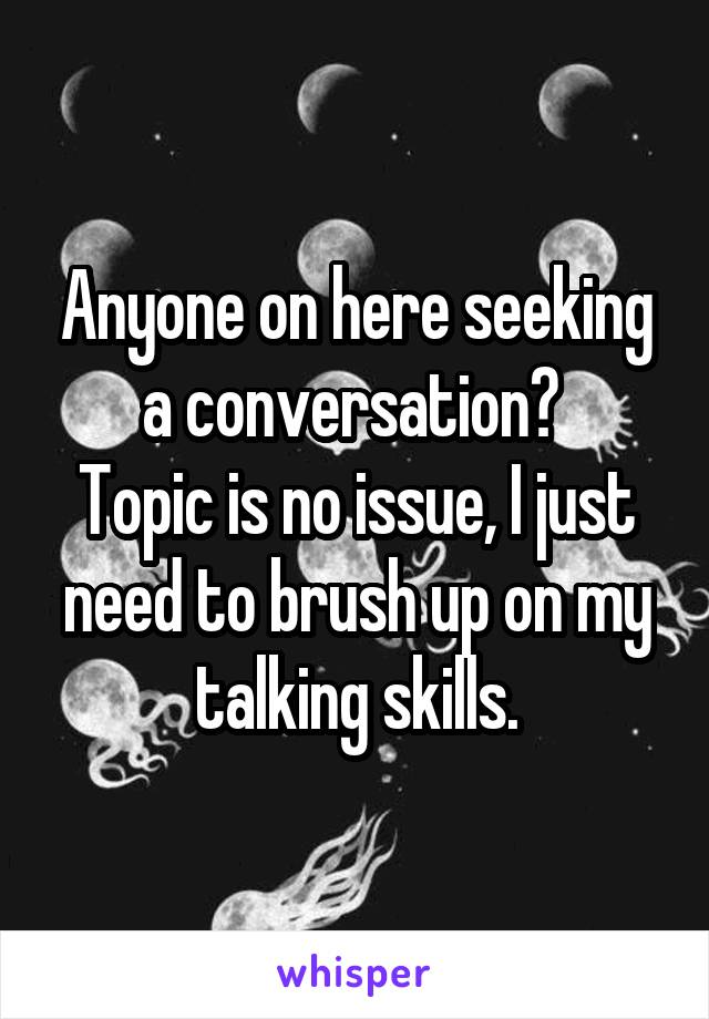 Anyone on here seeking a conversation?  Topic is no issue, I just need to brush up on my talking skills.