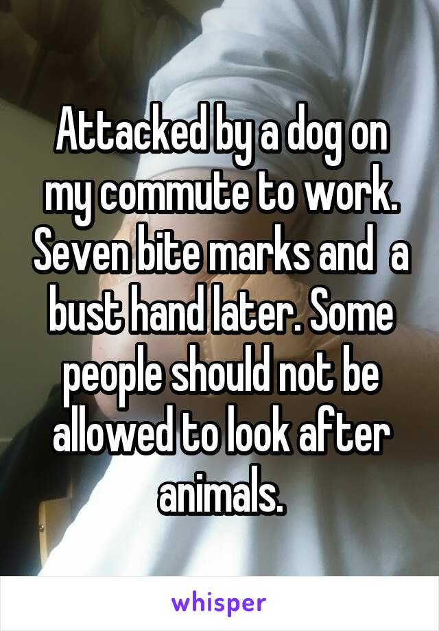 Attacked by a dog on my commute to work. Seven bite marks and  a bust hand later. Some people should not be allowed to look after animals.