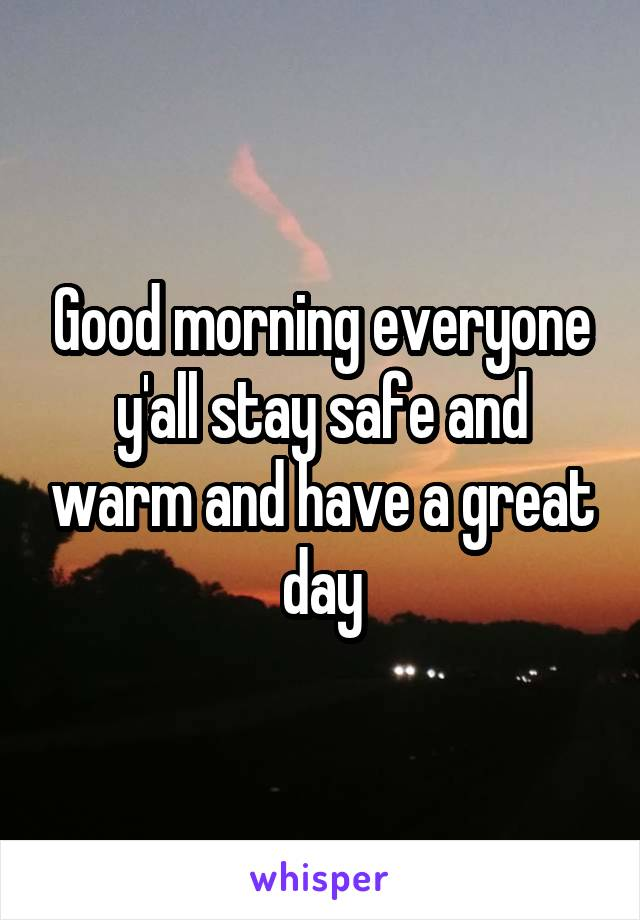 Good morning everyone y'all stay safe and warm and have a great day