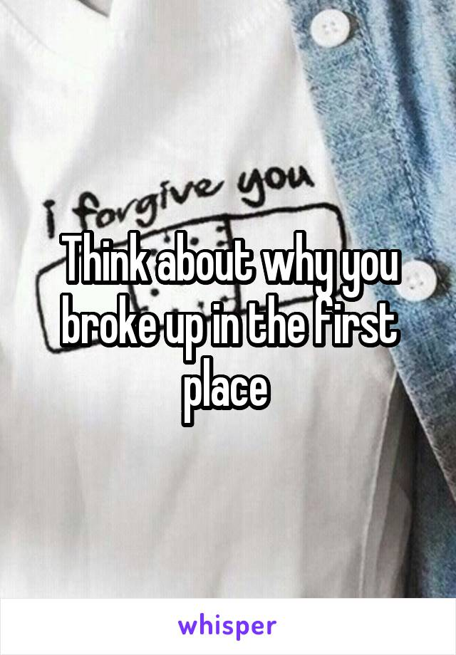Think about why you broke up in the first place