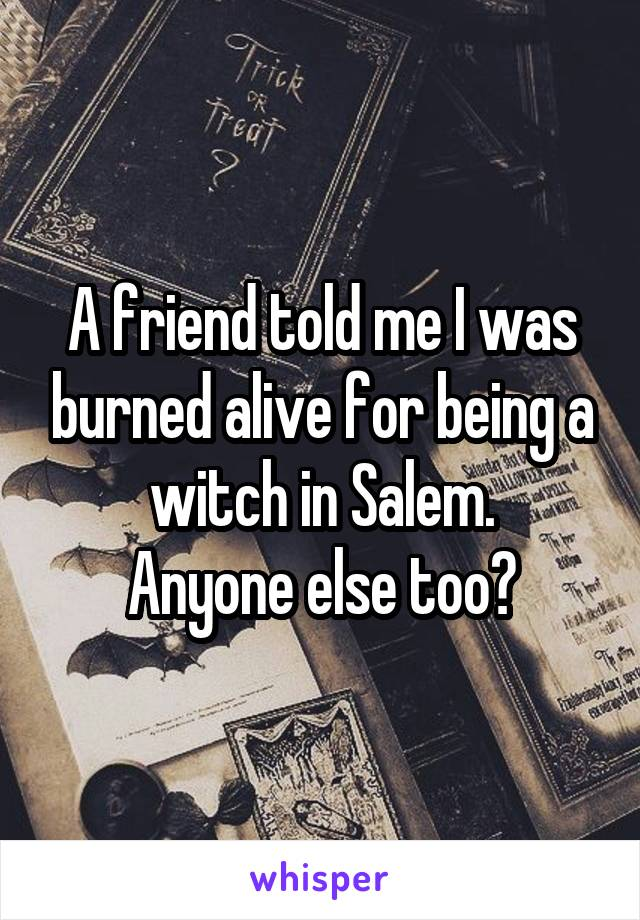 A friend told me I was burned alive for being a witch in Salem. Anyone else too?