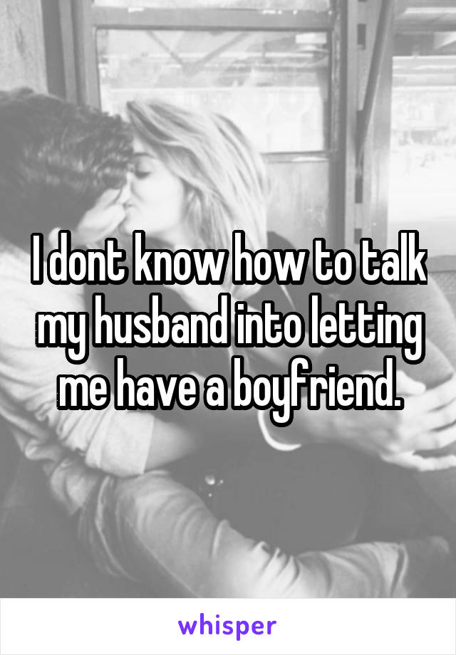 I dont know how to talk my husband into letting me have a boyfriend.