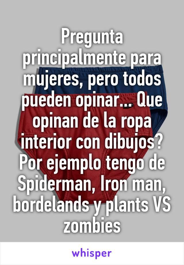 Pregunta principalmente para mujeres, pero todos pueden opinar... Que opinan de la ropa interior con dibujos? Por ejemplo tengo de Spiderman, Iron man, bordelands y plants VS zombies