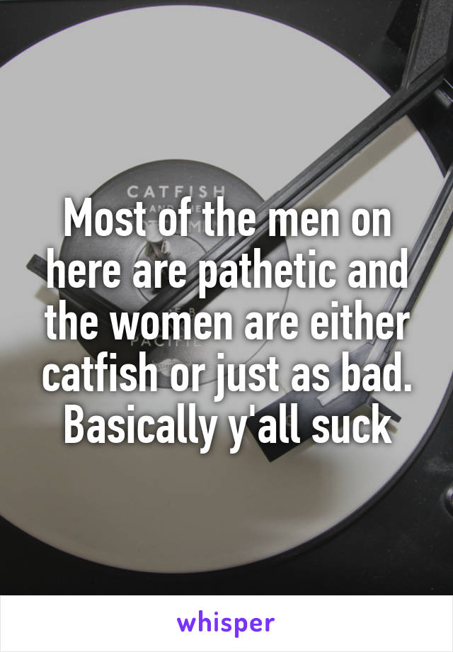 Most of the men on here are pathetic and the women are either catfish or just as bad. Basically y'all suck