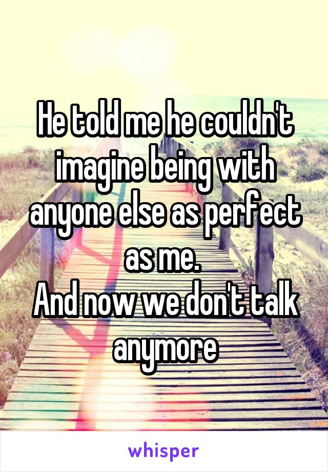 He told me he couldn't imagine being with anyone else as perfect as me.  And now we don't talk anymore