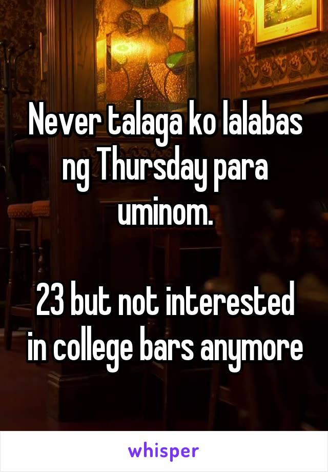 Never talaga ko lalabas ng Thursday para uminom.  23 but not interested in college bars anymore