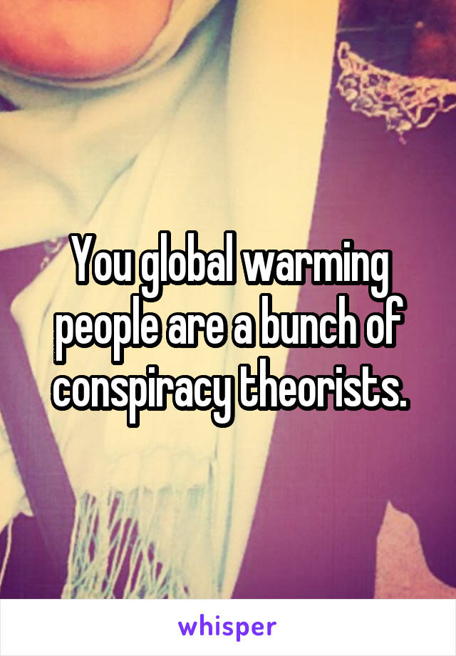 You global warming people are a bunch of conspiracy theorists.