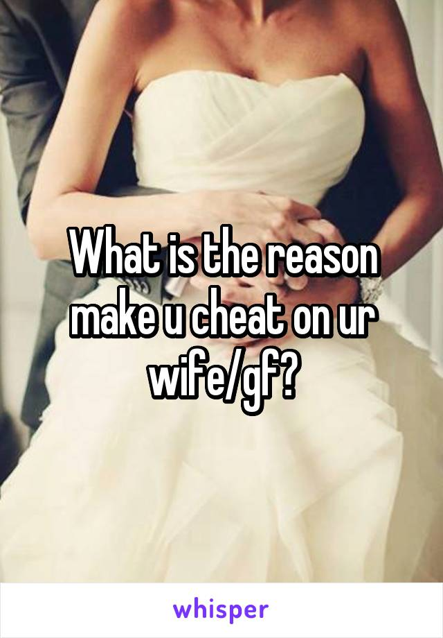 What is the reason make u cheat on ur wife/gf?