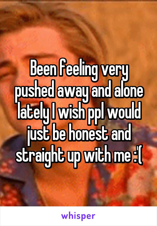 Been feeling very pushed away and alone lately I wish ppl would just be honest and straight up with me :'(