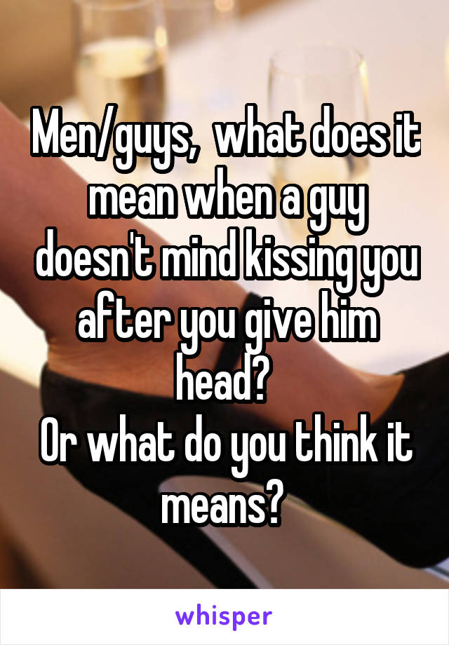 Men/guys,  what does it mean when a guy doesn't mind kissing you after you give him head?  Or what do you think it means?