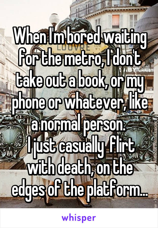 When I'm bored waiting for the metro, I don't take out a book, or my phone or whatever, like a normal person.   I just casually  flirt with death, on the edges of the platform...