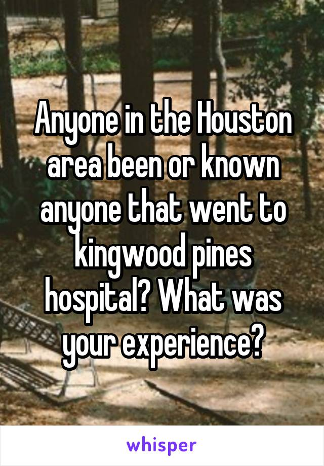 Anyone in the Houston area been or known anyone that went to kingwood pines hospital? What was your experience?