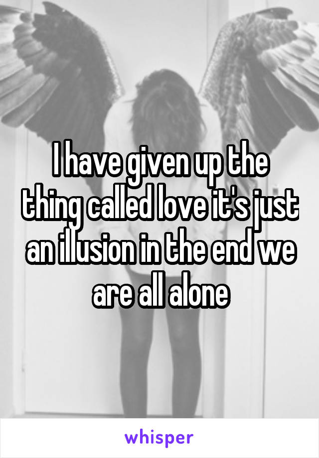 I have given up the thing called love it's just an illusion in the end we are all alone