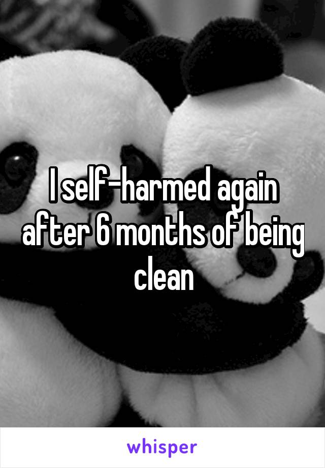 I self-harmed again after 6 months of being clean