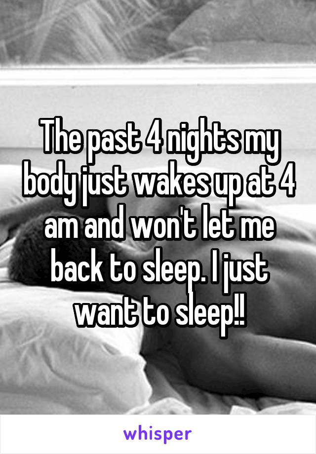 The past 4 nights my body just wakes up at 4 am and won't let me back to sleep. I just want to sleep!!