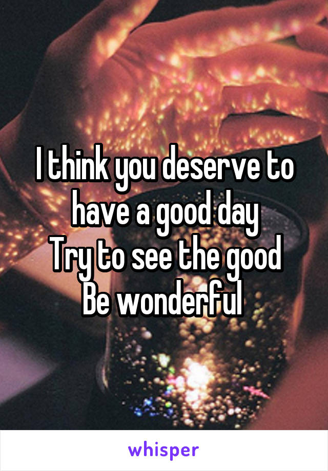 I think you deserve to have a good day Try to see the good Be wonderful