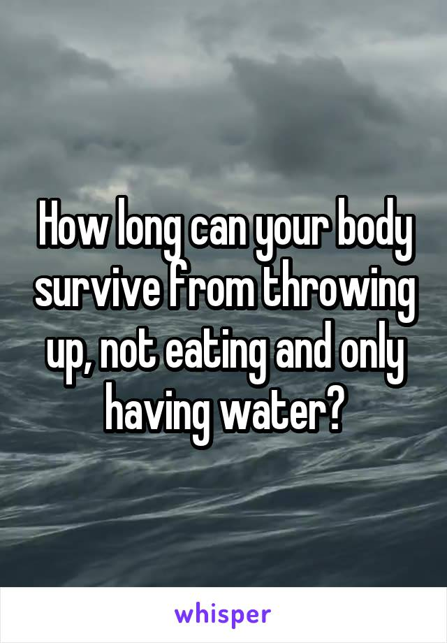 How long can your body survive from throwing up, not eating and only having water?