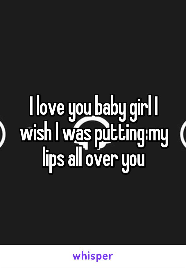 I love you baby girl I wish I was putting my lips all over you