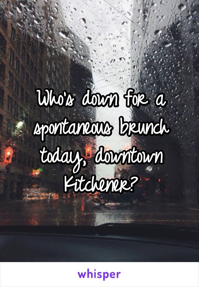Who's down for a spontaneous brunch today, downtown Kitchener?