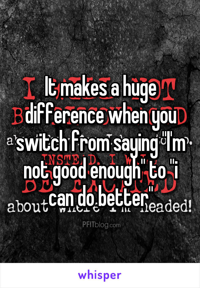 "It makes a huge difference when you switch from saying ""I'm not good enough"" to ""i can do better"""