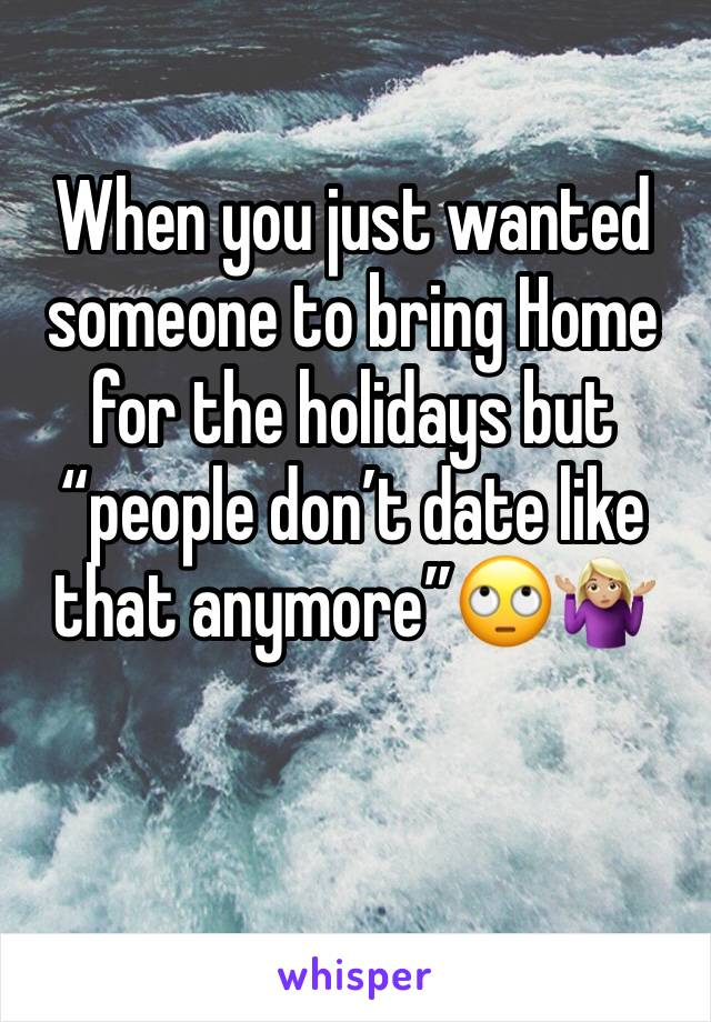 """When you just wanted someone to bring Home for the holidays but """"people don't date like that anymore""""🙄🤷🏼♀️"""