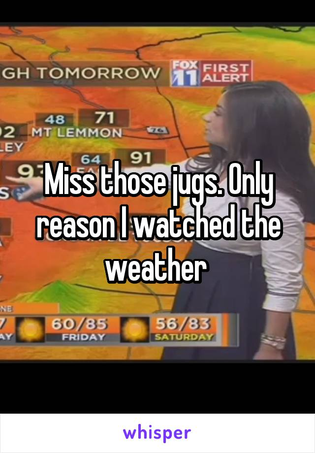 Miss those jugs. Only reason I watched the weather