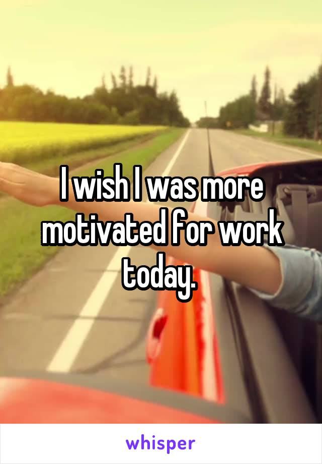 I wish I was more motivated for work today.