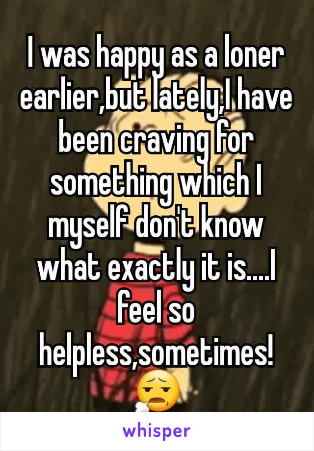 I was happy as a loner earlier,but lately,I have been craving for something which I myself don't know what exactly it is....I feel so helpless,sometimes!😧