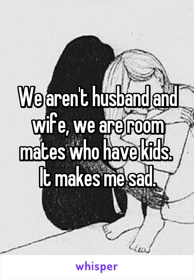 We aren't husband and wife, we are room mates who have kids.  It makes me sad.