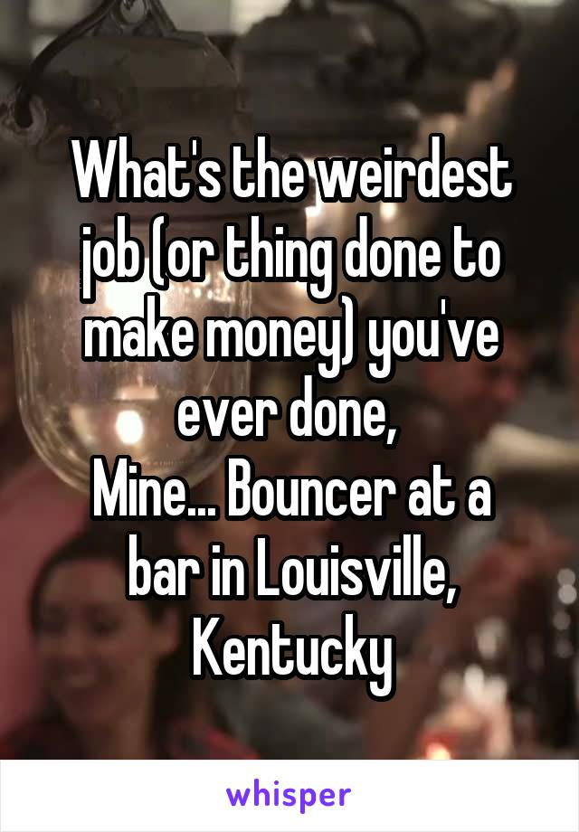 What's the weirdest job (or thing done to make money) you've ever done,  Mine... Bouncer at a bar in Louisville, Kentucky