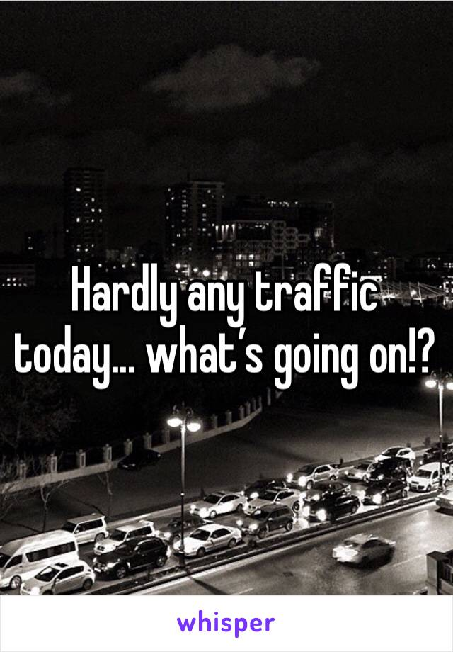 Hardly any traffic today... what's going on!?