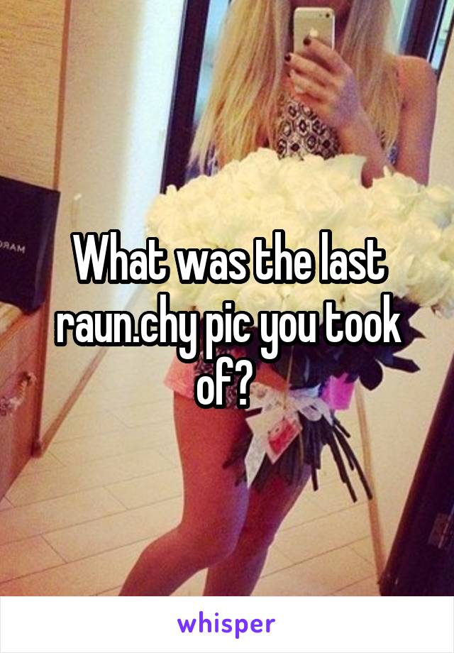 What was the last raun.chy pic you took of?