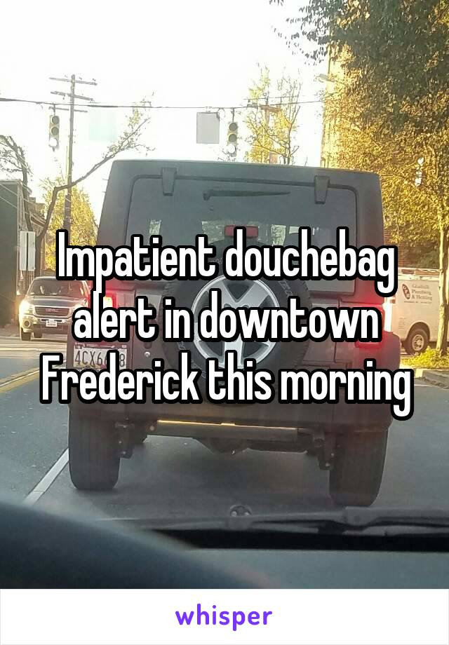 Impatient douchebag alert in downtown Frederick this morning