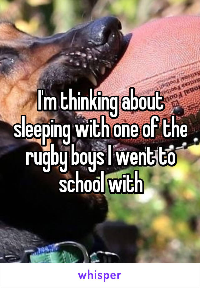 I'm thinking about sleeping with one of the rugby boys I went to school with
