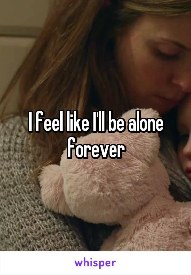 I feel like I'll be alone forever