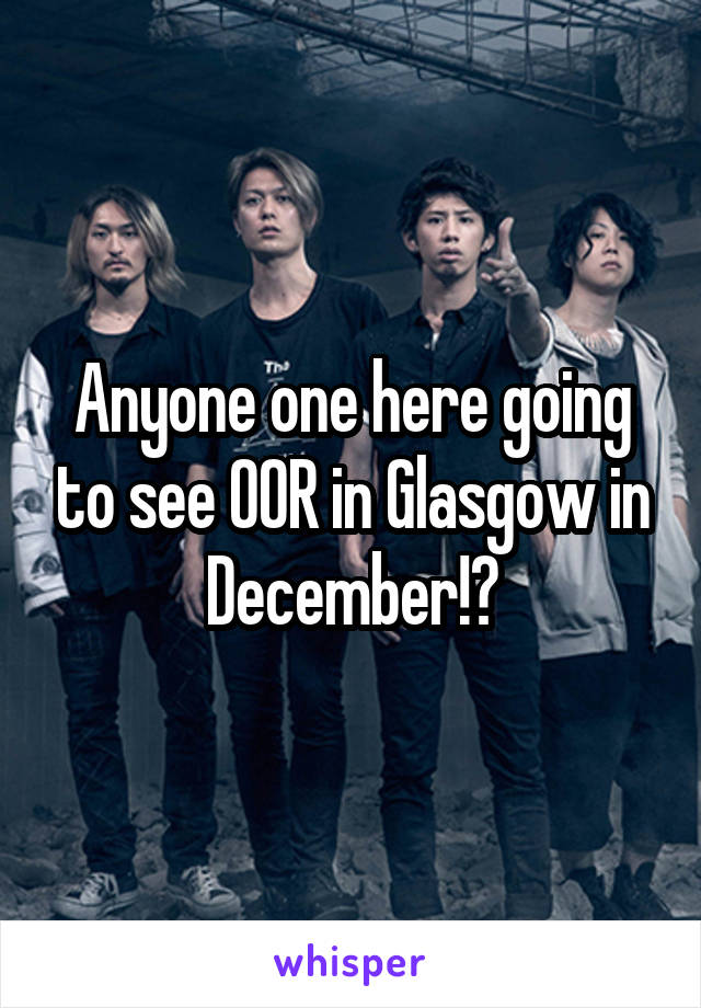 Anyone one here going to see OOR in Glasgow in December!?
