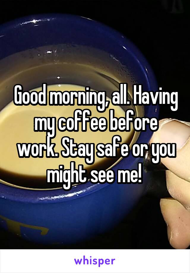 Good morning, all. Having my coffee before work. Stay safe or you might see me!