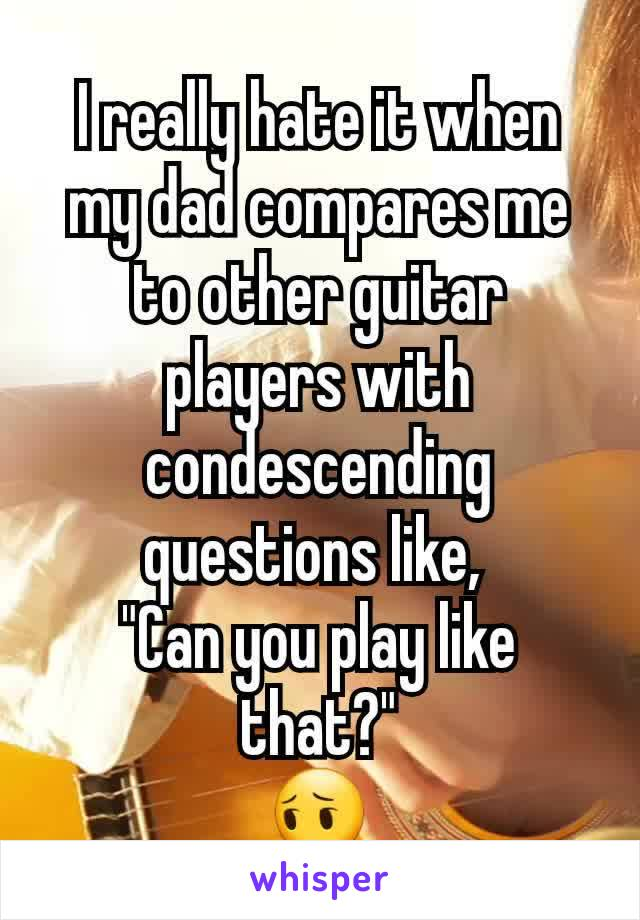 """I really hate it when my dad compares me to other guitar players with condescending questions like,  """"Can you play like that?"""" 😔"""