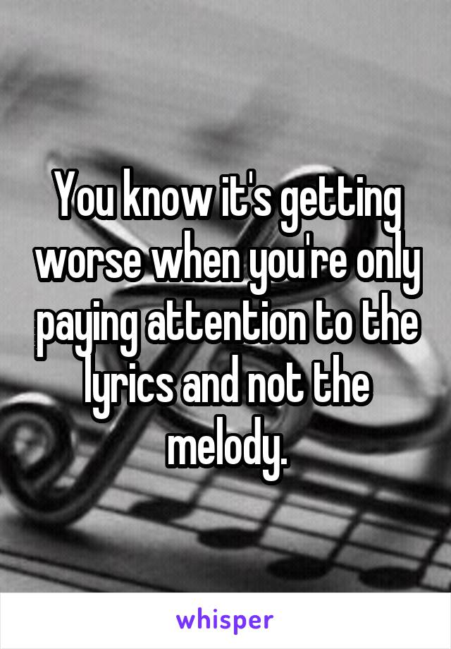 You know it's getting worse when you're only paying attention to the lyrics and not the melody.