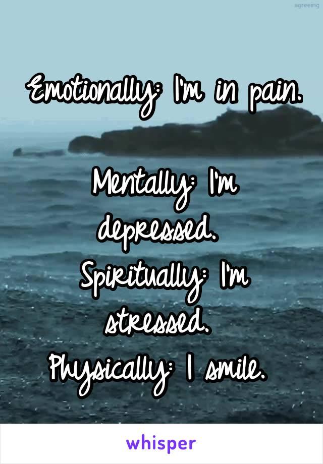 Emotionally: I'm in pain.  Mentally: I'm depressed.  Spiritually: I'm stressed.  Physically: I smile.