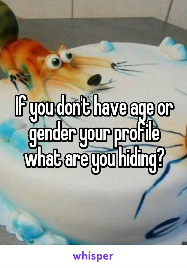 If you don't have age or gender your profile what are you hiding?