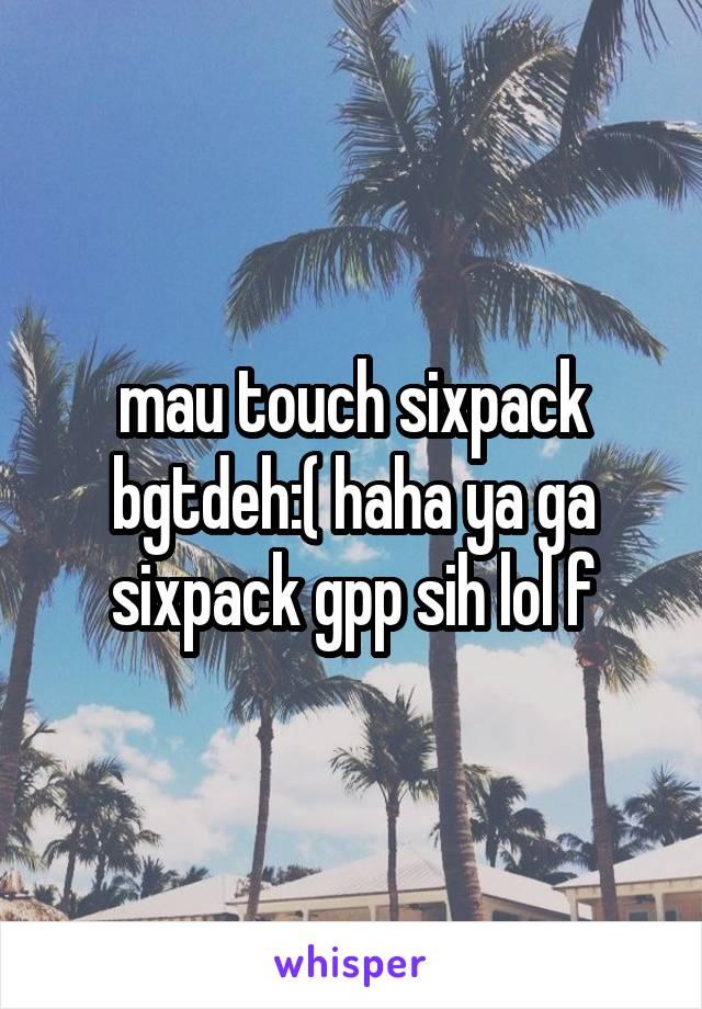 mau touch sixpack bgtdeh:( haha ya ga sixpack gpp sih lol f