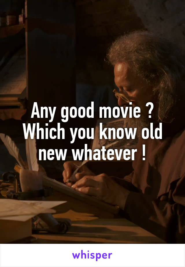Any good movie ? Which you know old new whatever !