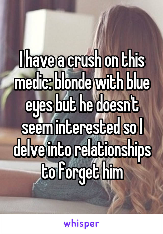 I have a crush on this medic: blonde with blue eyes but he doesn't seem interested so I delve into relationships to forget him
