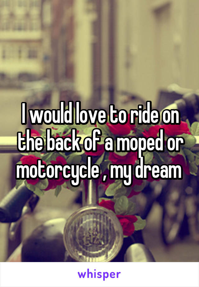 I would love to ride on the back of a moped or motorcycle , my dream